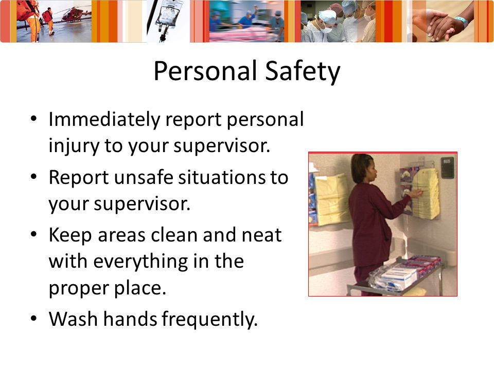 Personal Safety Immediately report personal injury to your supervisor.