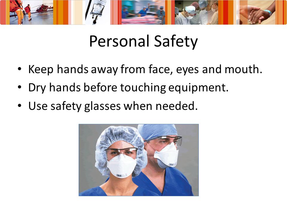Personal Safety Keep hands away from face, eyes and mouth.