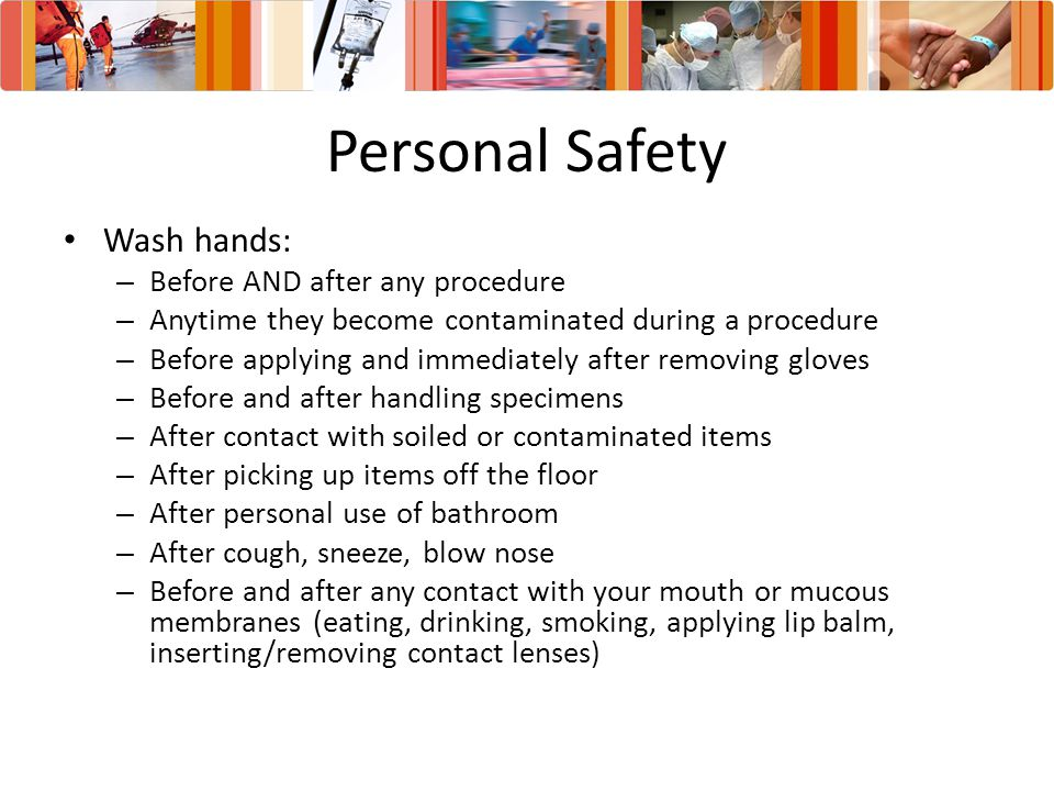 Personal Safety Wash hands: Before AND after any procedure