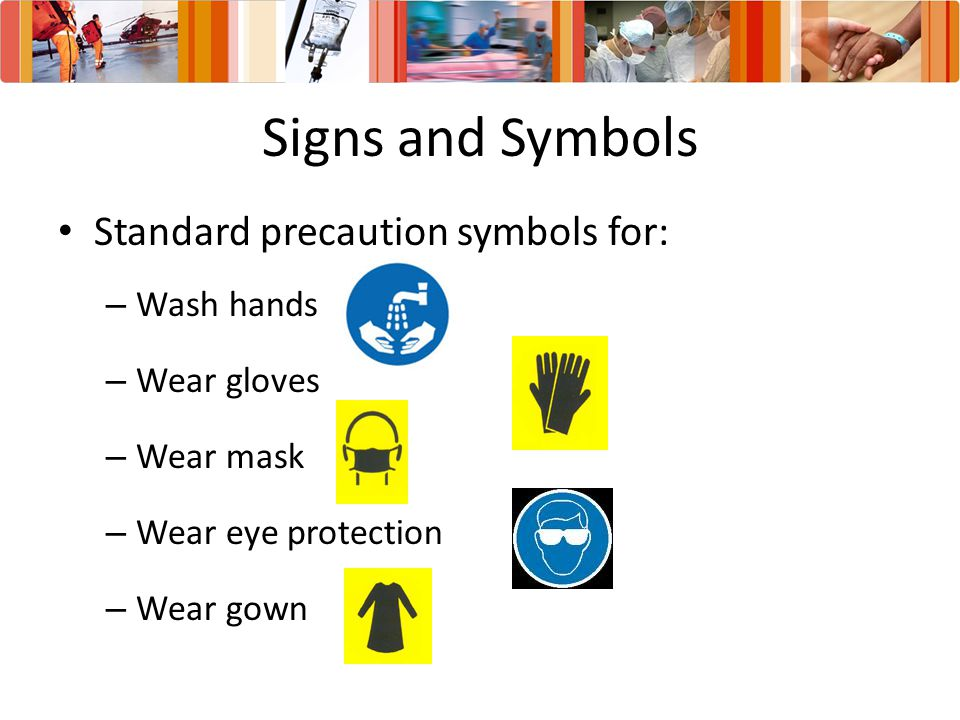 Signs and Symbols Standard precaution symbols for: Wash hands