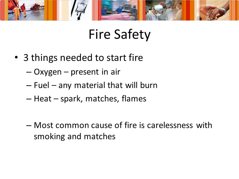 Fire Safety 3 things needed to start fire Oxygen – present in air
