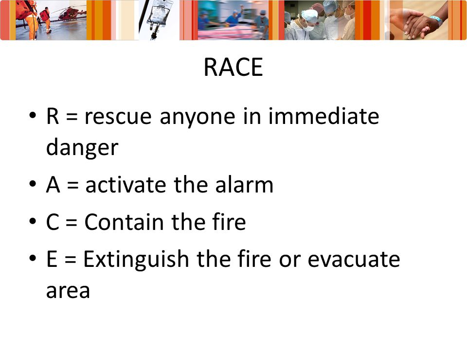 RACE R = rescue anyone in immediate danger A = activate the alarm