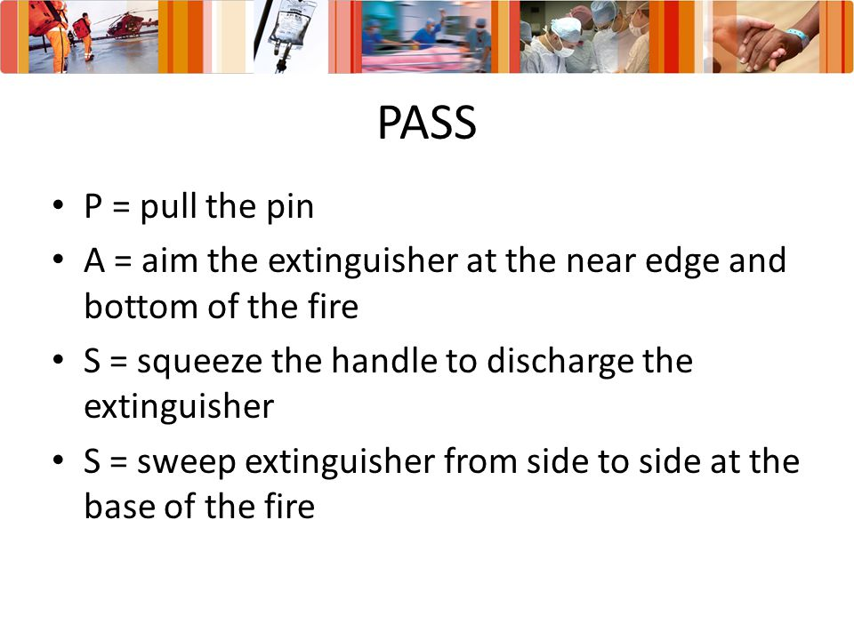 PASS P = pull the pin. A = aim the extinguisher at the near edge and bottom of the fire. S = squeeze the handle to discharge the extinguisher.