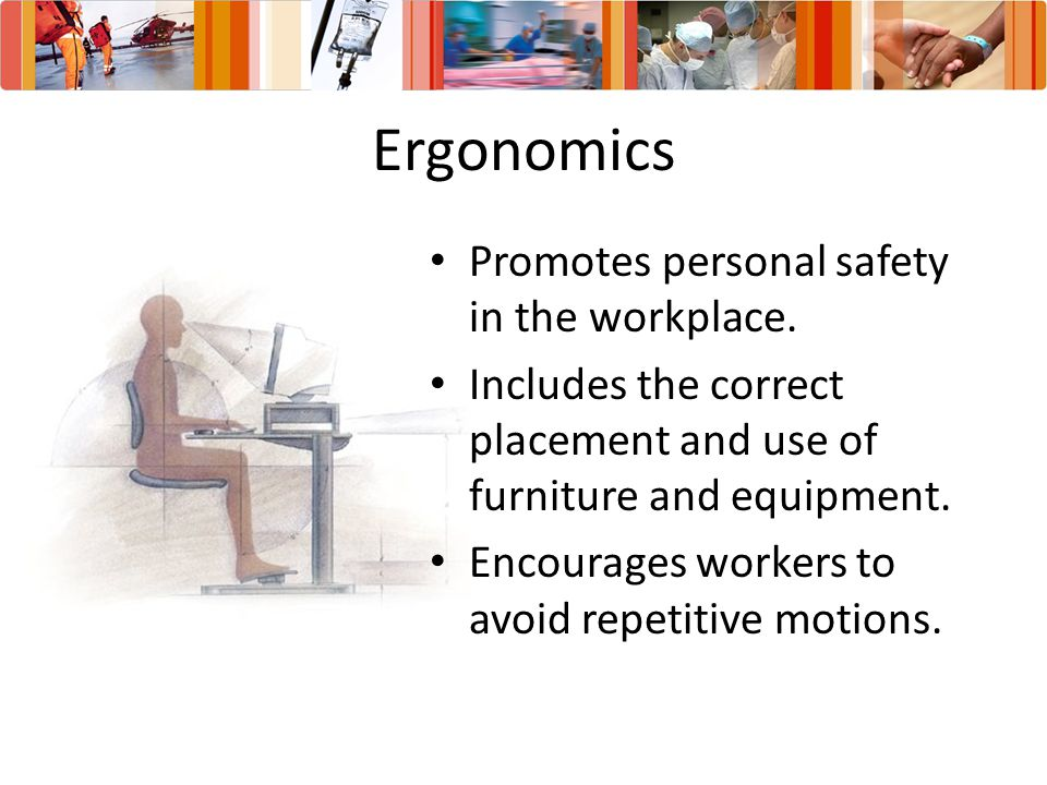 Ergonomics Promotes personal safety in the workplace.