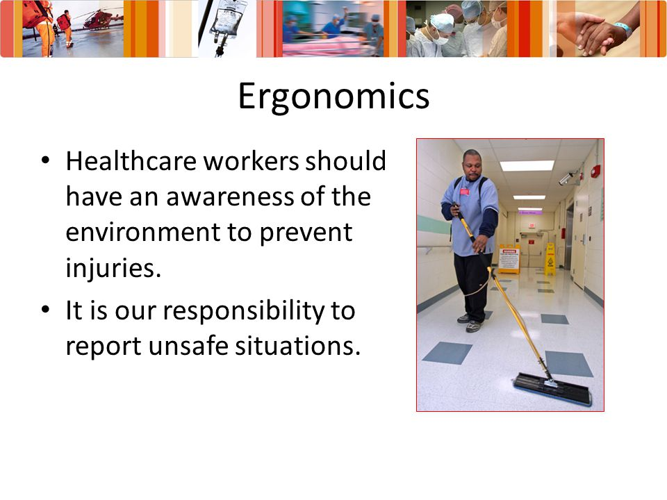Ergonomics Healthcare workers should have an awareness of the environment to prevent injuries.