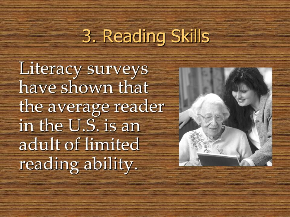 © 2005 William H. DuBay 3. Reading Skills. Literacy surveys have shown that the average reader in the U.S. is an adult of limited reading ability.