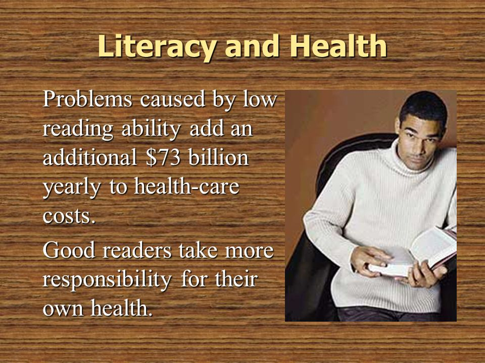 © 2005 William H. DuBay Literacy and Health. Problems caused by low reading ability add an additional $73 billion yearly to health-care costs.