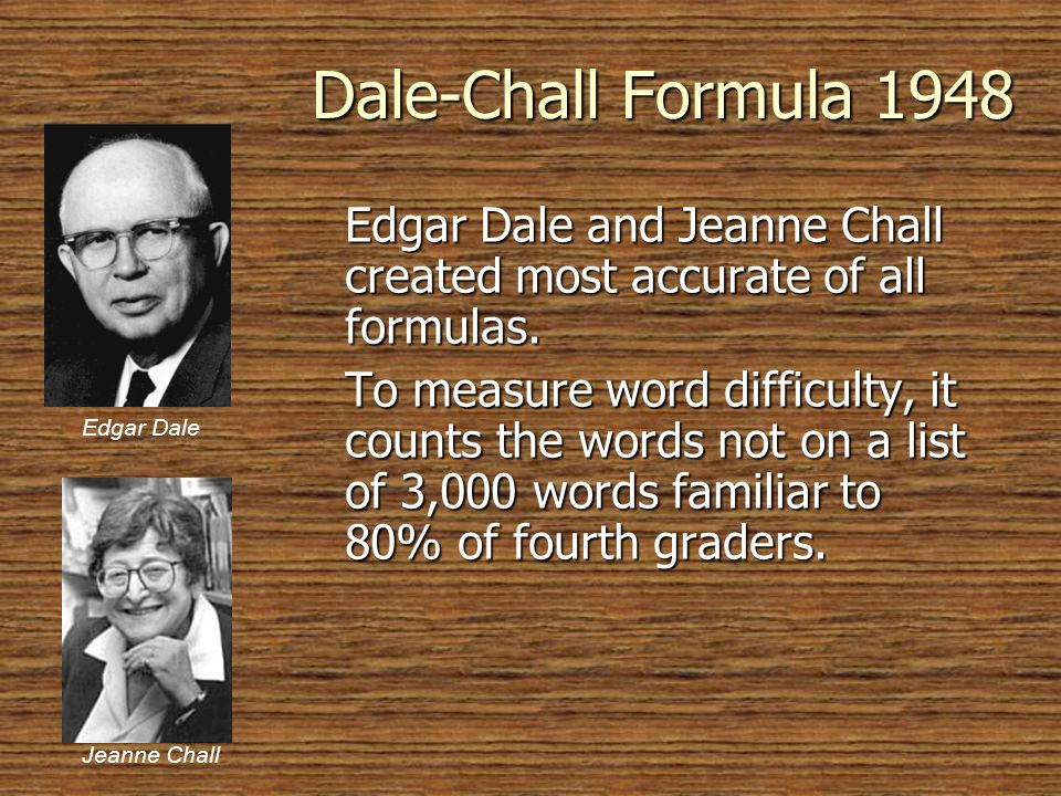 © 2005 William H. DuBay Dale-Chall Formula 1948. Edgar Dale and Jeanne Chall created most accurate of all formulas.