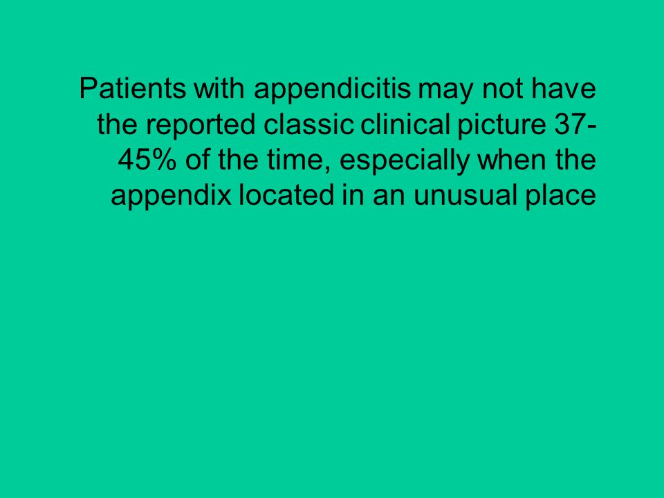 Patients with appendicitis may not have the reported classic clinical picture 37-45% of the time, especially when the appendix located in an unusual place
