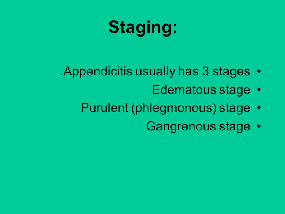 Staging: Appendicitis usually has 3 stages. Edematous stage