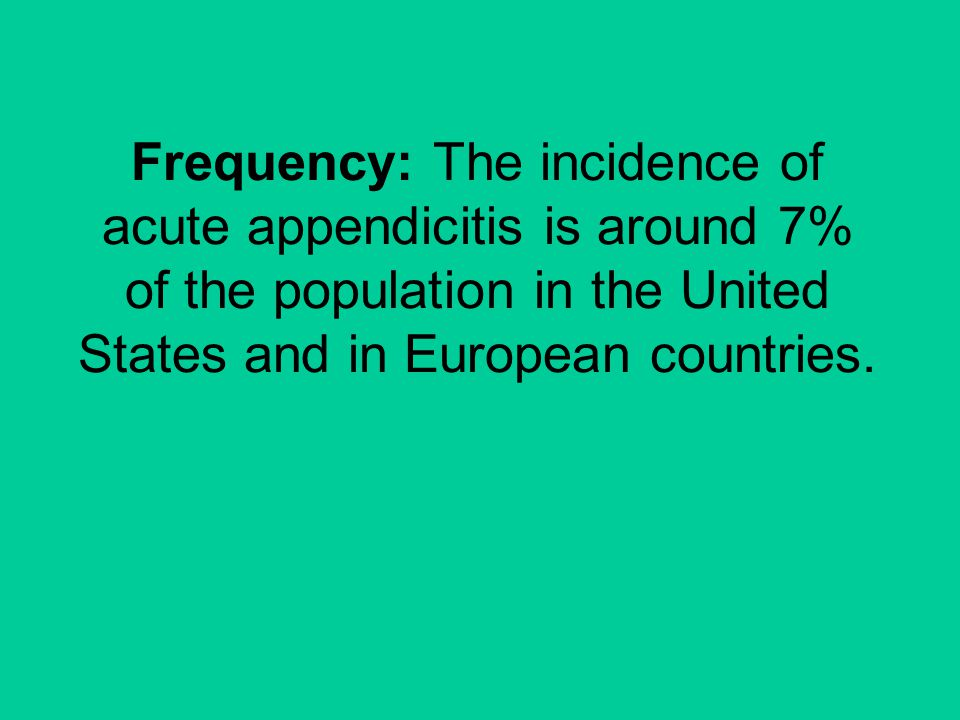 Frequency: The incidence of acute appendicitis is around 7% of the population in the United States and in European countries.