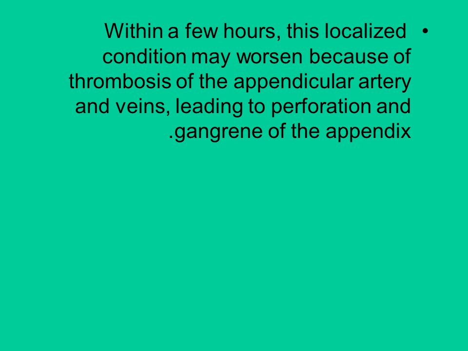 Within a few hours, this localized condition may worsen because of thrombosis of the appendicular artery and veins, leading to perforation and gangrene of the appendix.