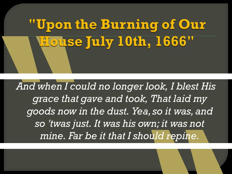 """upon the burning of our house Per 3: anne bradstreet """"here follow some verses upon the burning of our house, july 10, 1666."""
