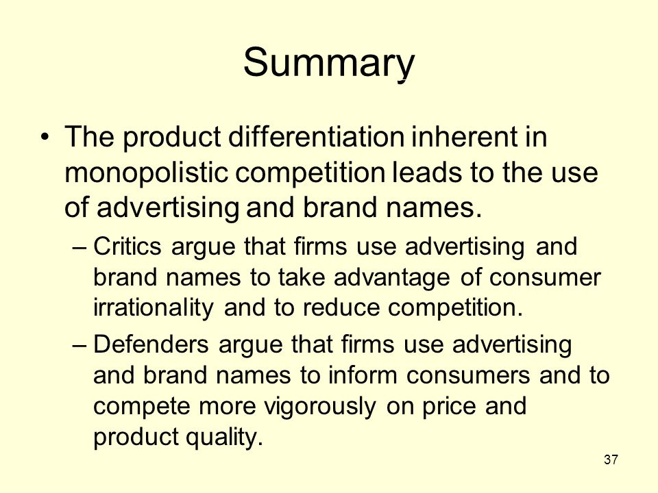 Summary The product differentiation inherent in monopolistic competition leads to the use of advertising and brand names.