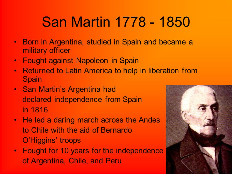 San Martin Born in Argentina, studied in Spain and became a military officer. Fought against Napoleon in Spain.