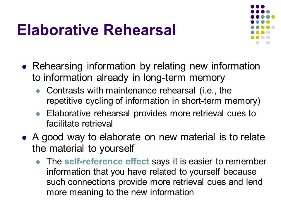 elaborate rehearsal Elaborative rehearsal (or relational rehearsal) is an aspect of memory encoding and is an associative process, a deep form of processing information that needs remembering by establishing associations by thought of the object's meaning as well as making connections between the object, past experiences and the other objects of focus.