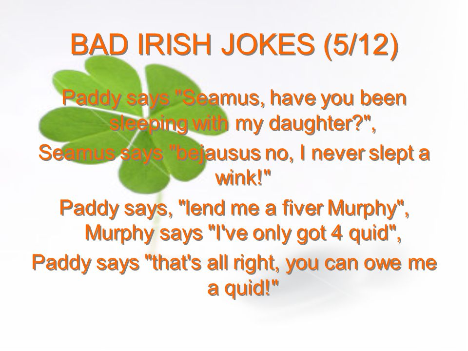 BAD IRISH JOKES (5/12) Paddy says Seamus, have you been sleeping with my daughter , Seamus says bejausus no, I never slept a wink!