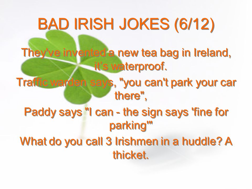 BAD IRISH JOKES (6/12) They ve invented a new tea bag in Ireland, it's waterproof. Traffic warden says, you can t park your car there ,