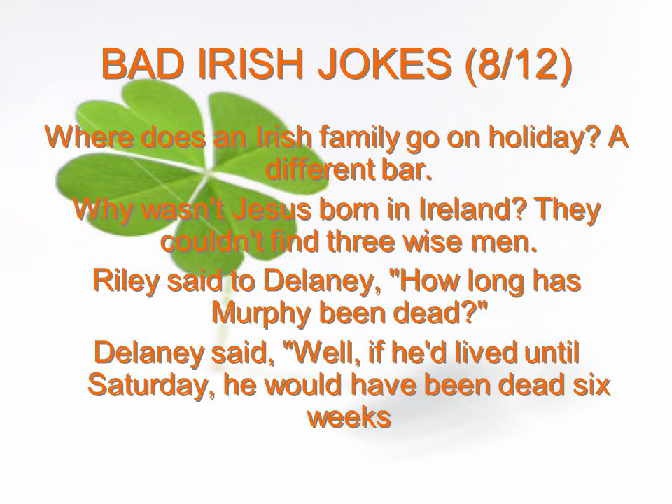 BAD IRISH JOKES (8/12) Where does an Irish family go on holiday A different bar.
