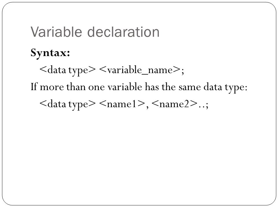 Variable declaration Syntax: <data type> <variable_name>; If more than one variable has the same data type: <data type> <name1>, <name2>..;