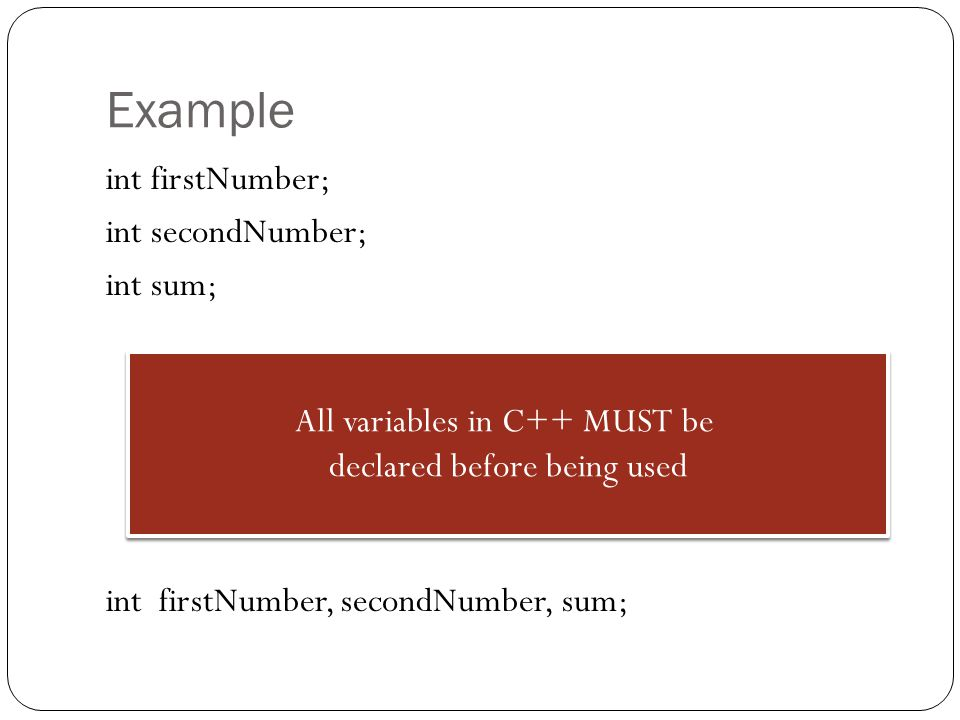 Example int firstNumber; int secondNumber; int sum; int firstNumber, secondNumber, sum; All variables in C++ MUST be.