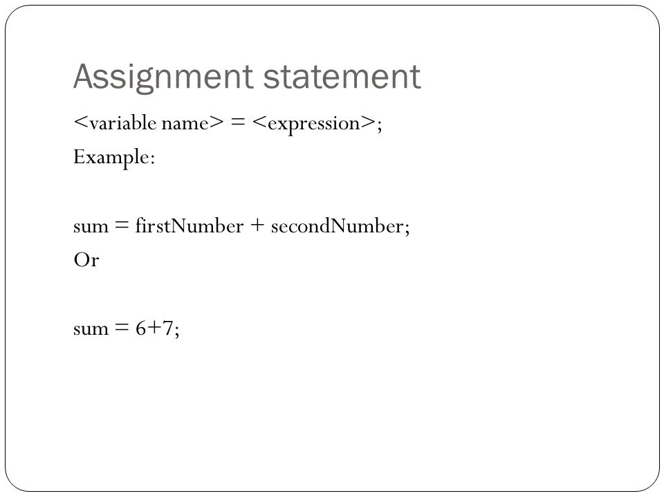 Assignment statement <variable name> = <expression>; Example: sum = firstNumber + secondNumber; Or sum = 6+7;