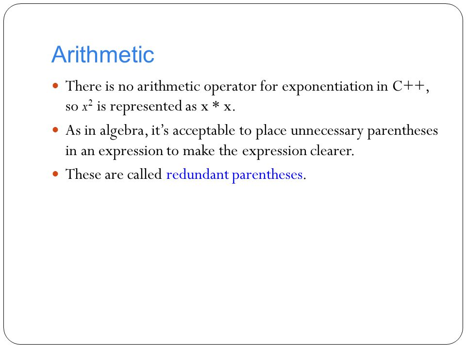 Arithmetic There is no arithmetic operator for exponentiation in C++, so x2 is represented as x * x.