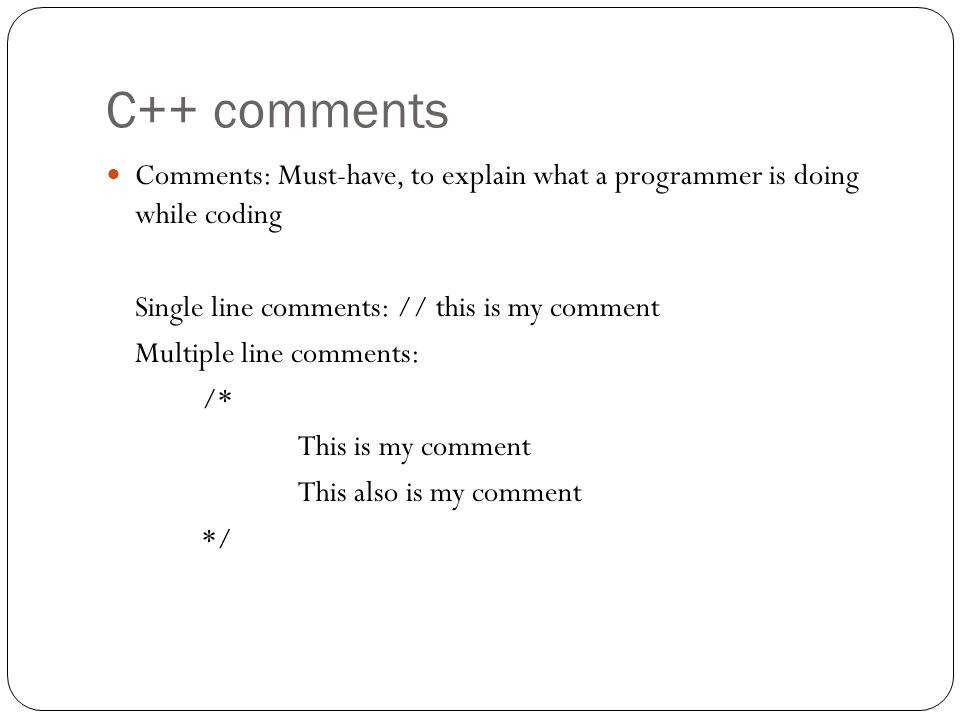 C++ comments Comments: Must-have, to explain what a programmer is doing while coding. Single line comments: // this is my comment.