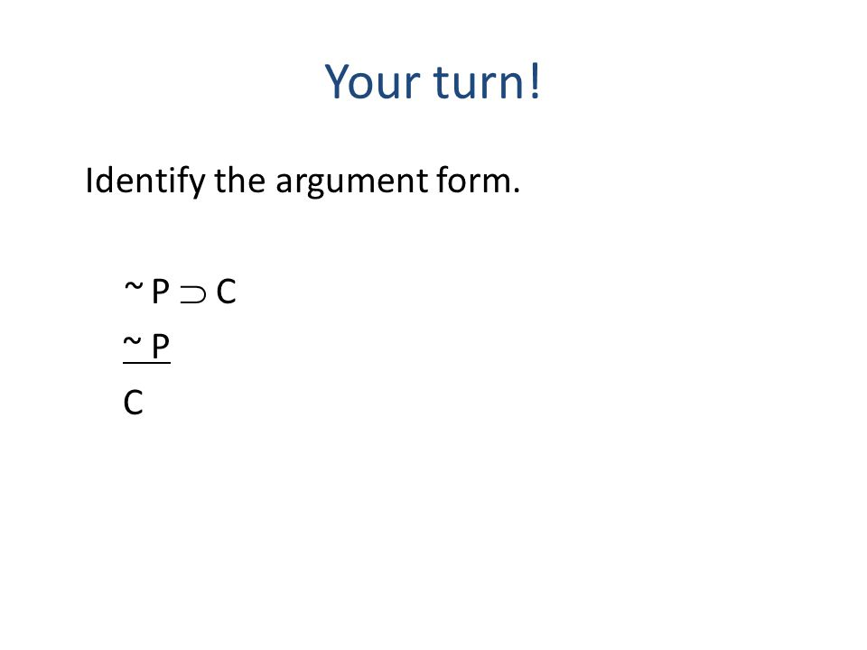 Your turn! Identify the argument form. ~ P  C ~ P C