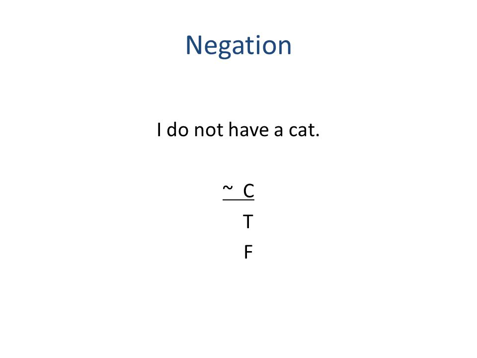 Negation I do not have a cat. ~ C T F