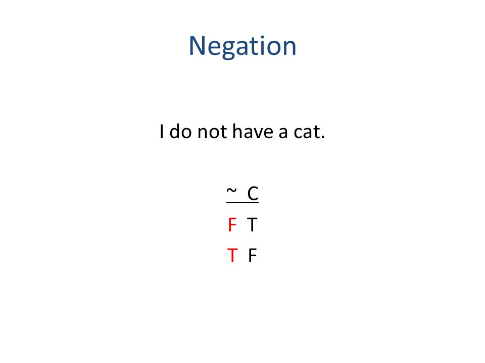 Negation I do not have a cat. ~ C F T T F