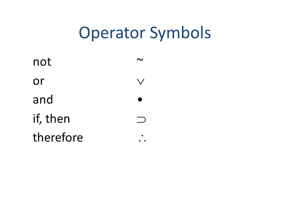 Operator Symbols not ~ or  and • if, then  therefore 