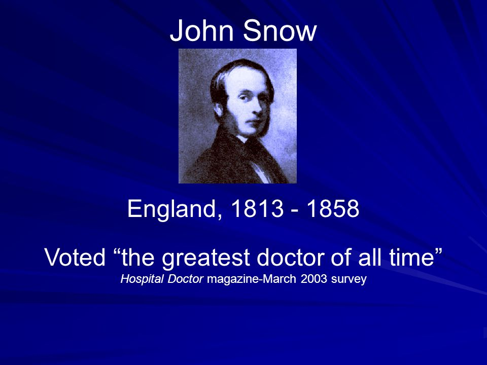 John Snow England, 1813 - 1858 Voted the greatest doctor of all time