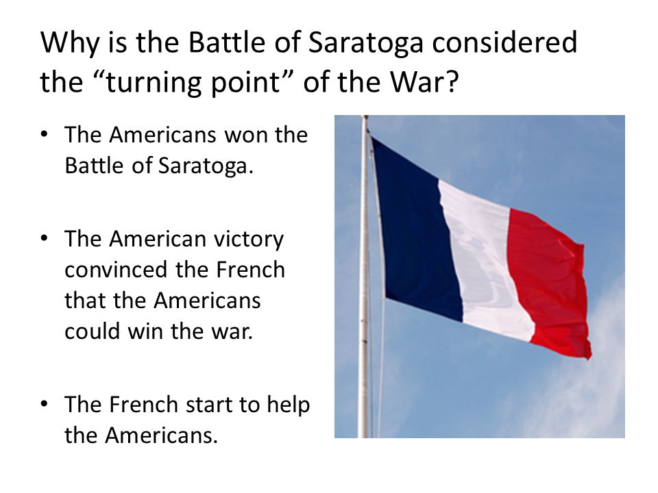 the battle of saratoga the crucial turning point in the revolutionary war The main reason why the battle of saratoga was a turning point in the revolutionary war is because the american victory convinced foreign nations such as france that america actually had a.