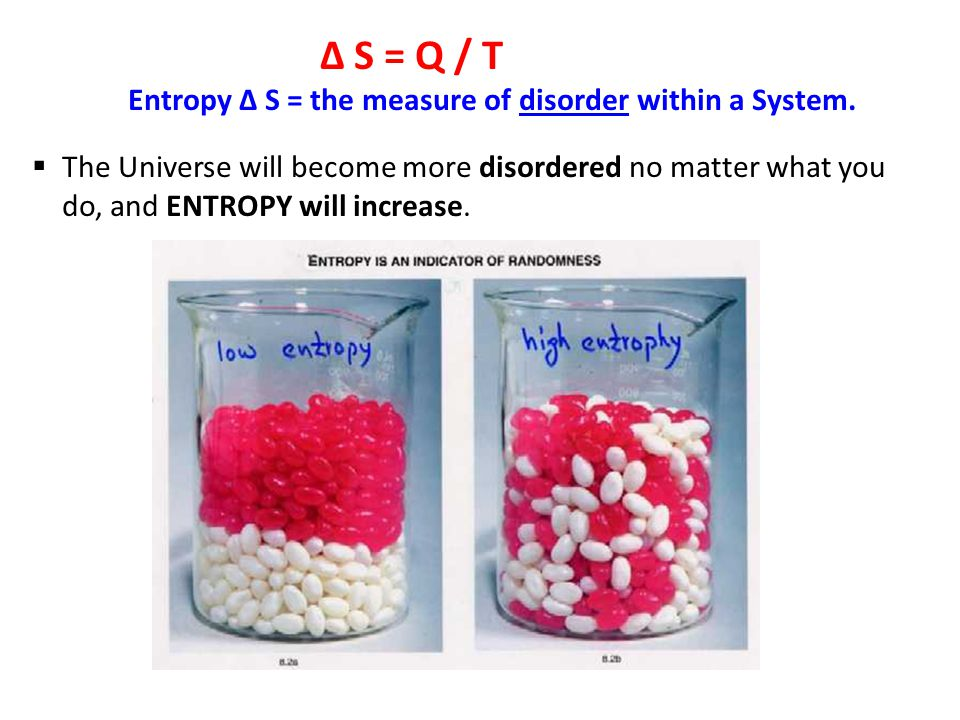 ∆ S = Q / T Entropy ∆ S = the measure of disorder within a System.
