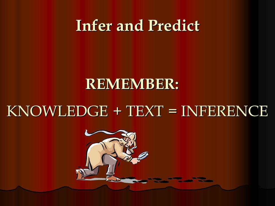 Infer and Predict REMEMBER: KNOWLEDGE + TEXT = INFERENCE