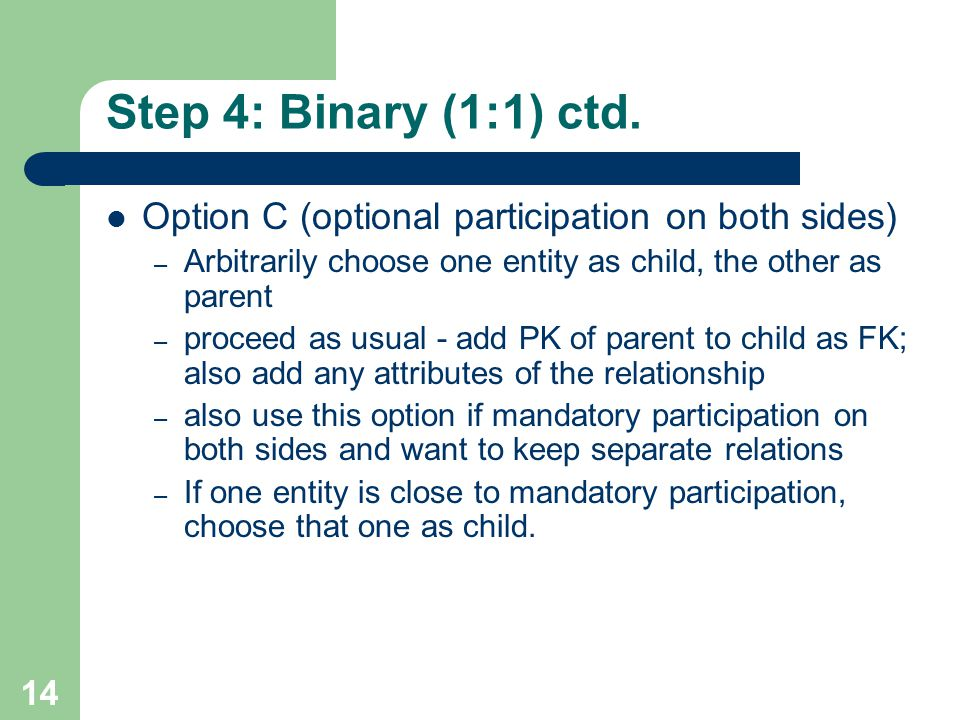 Step 4: Binary (1:1) ctd. Option C (optional participation on both sides) Arbitrarily choose one entity as child, the other as parent.