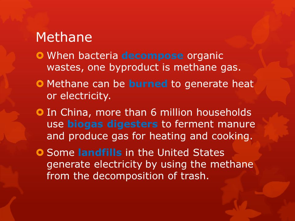Methane When bacteria decompose organic wastes, one byproduct is methane gas. Methane can be burned to generate heat or electricity.