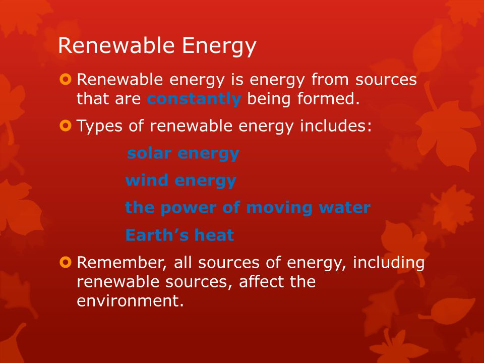 Renewable Energy Renewable energy is energy from sources that are constantly being formed. Types of renewable energy includes:
