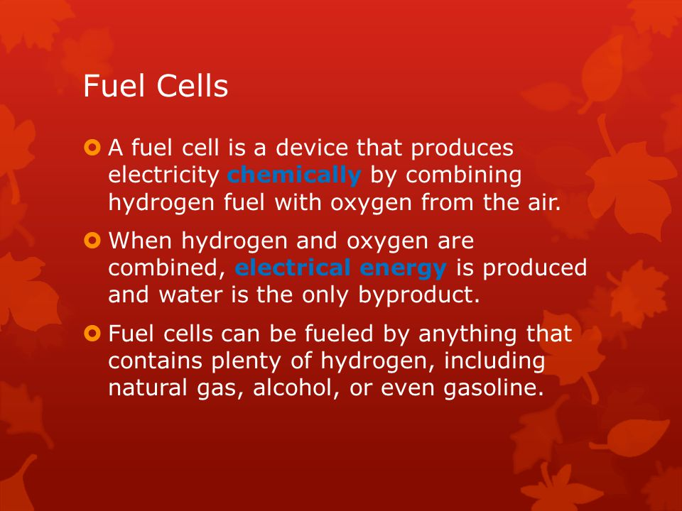 Fuel Cells A fuel cell is a device that produces electricity chemically by combining hydrogen fuel with oxygen from the air.