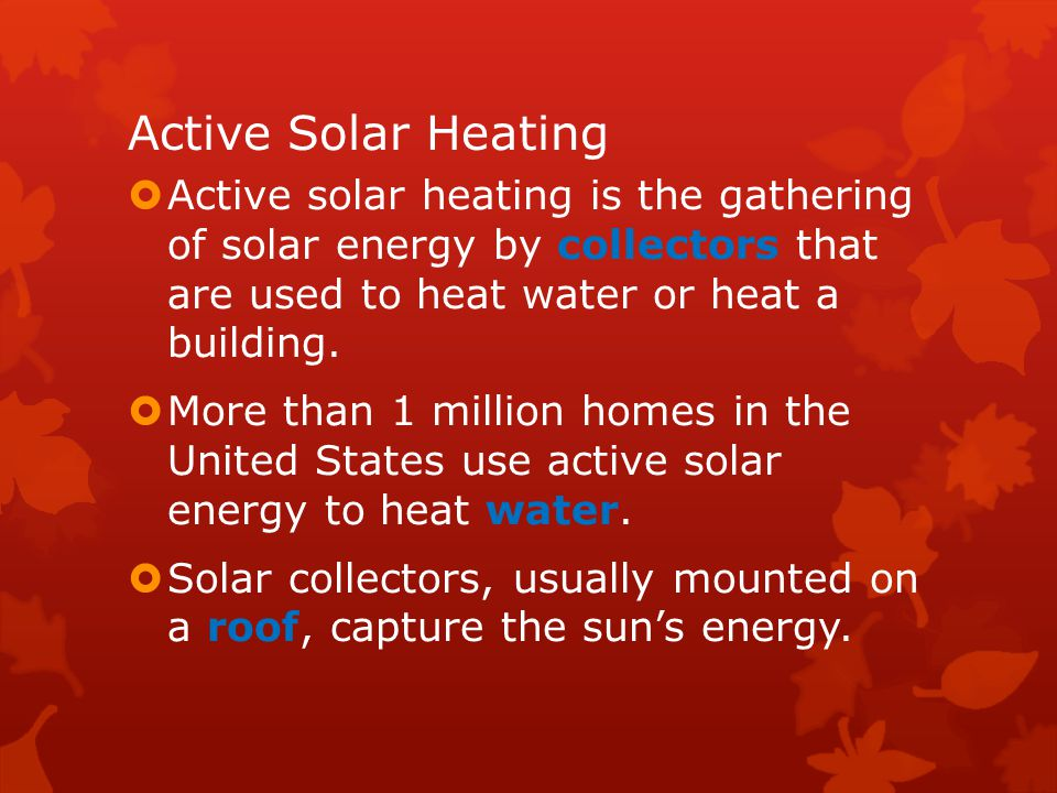 Active Solar Heating Active solar heating is the gathering of solar energy by collectors that are used to heat water or heat a building.