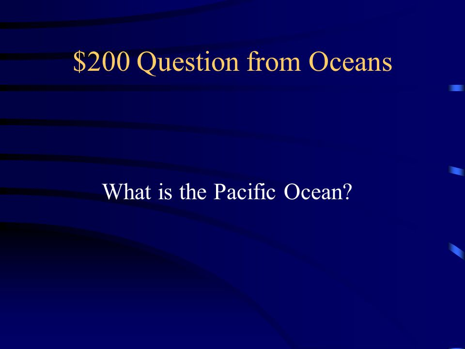 $200 Question from Oceans What is the Pacific Ocean