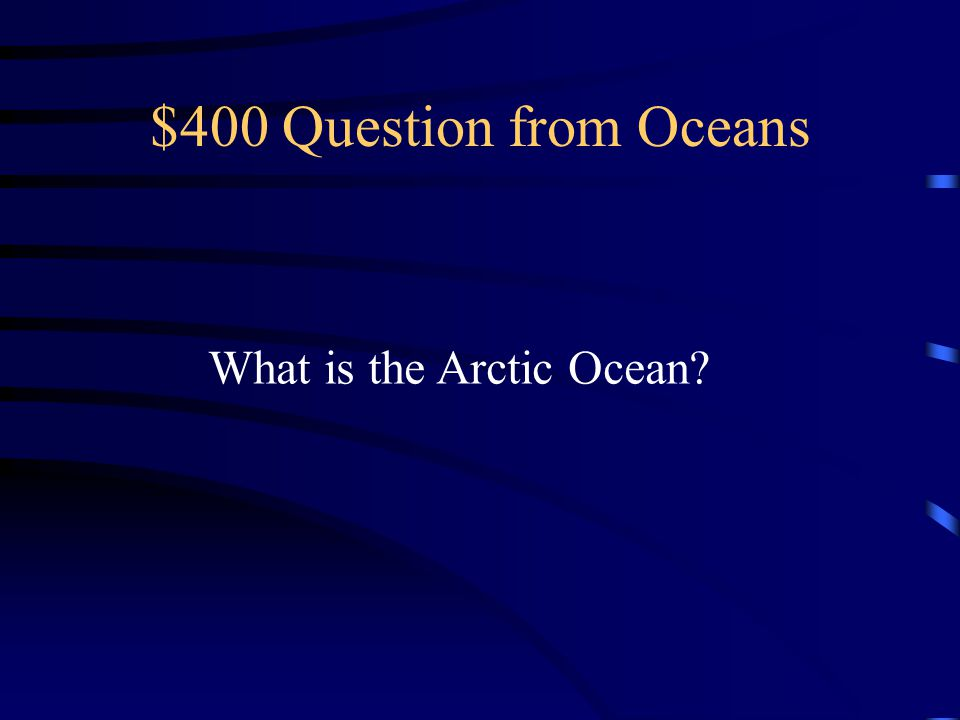 $400 Question from Oceans What is the Arctic Ocean