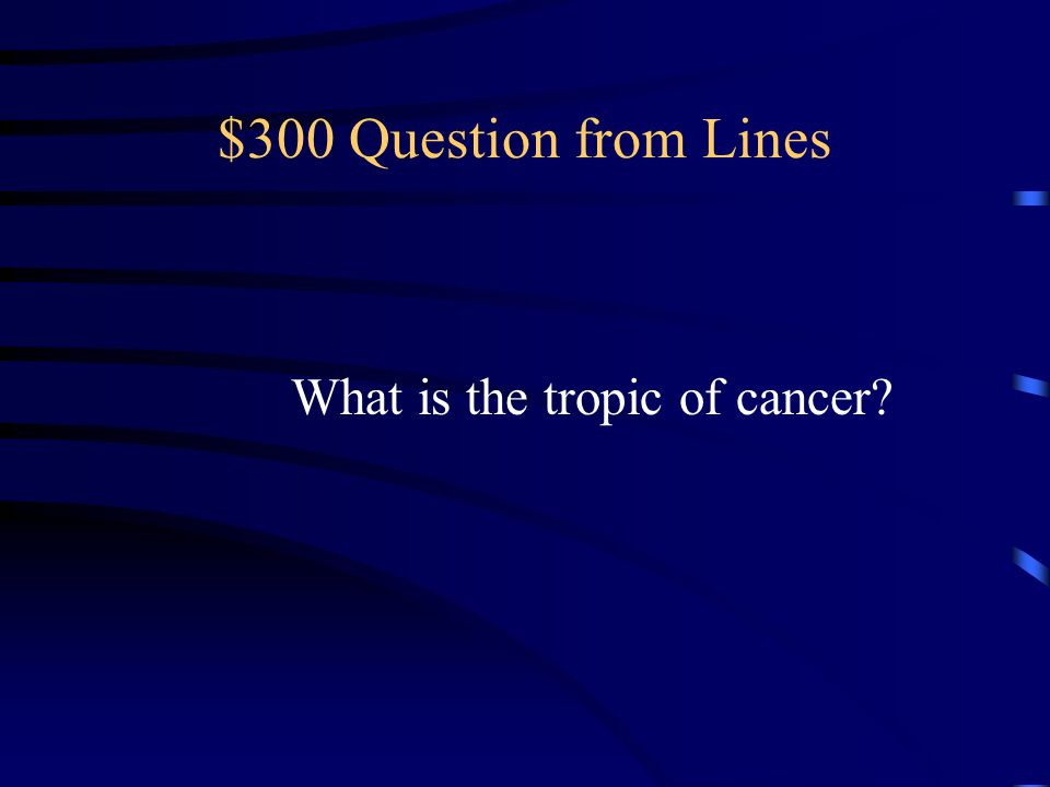 $300 Question from Lines What is the tropic of cancer