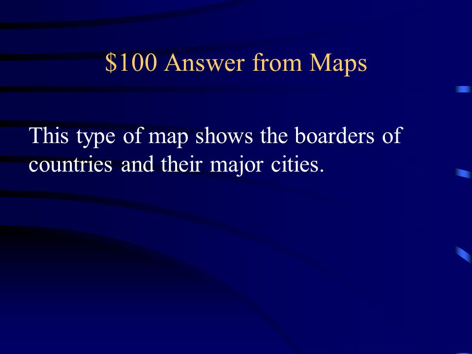 $100 Answer from Maps This type of map shows the boarders of countries and their major cities.