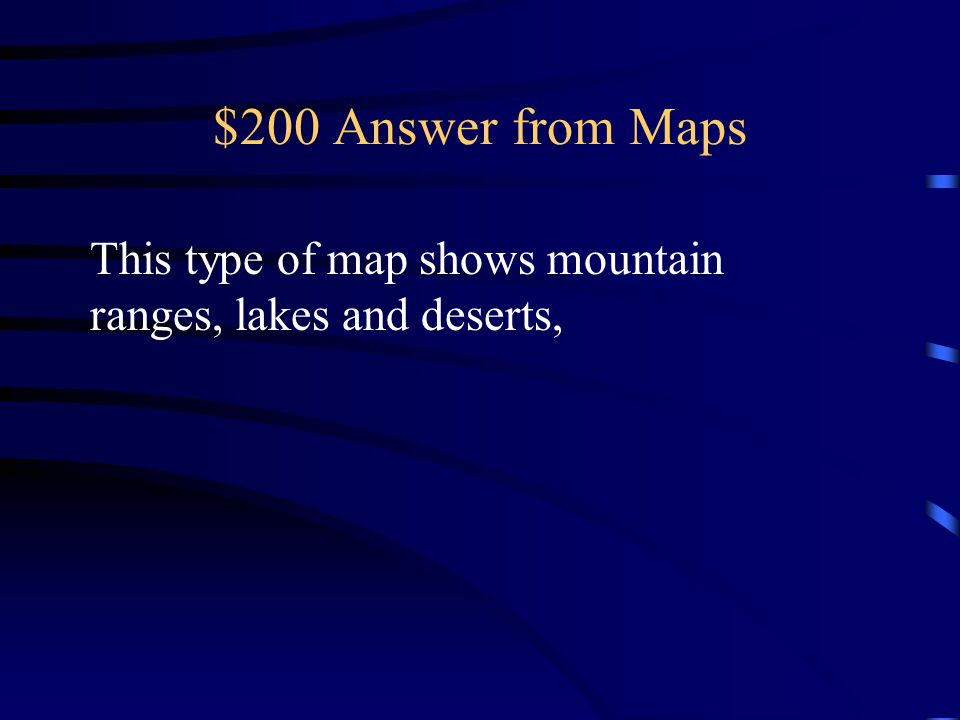 $200 Answer from Maps This type of map shows mountain ranges, lakes and deserts,