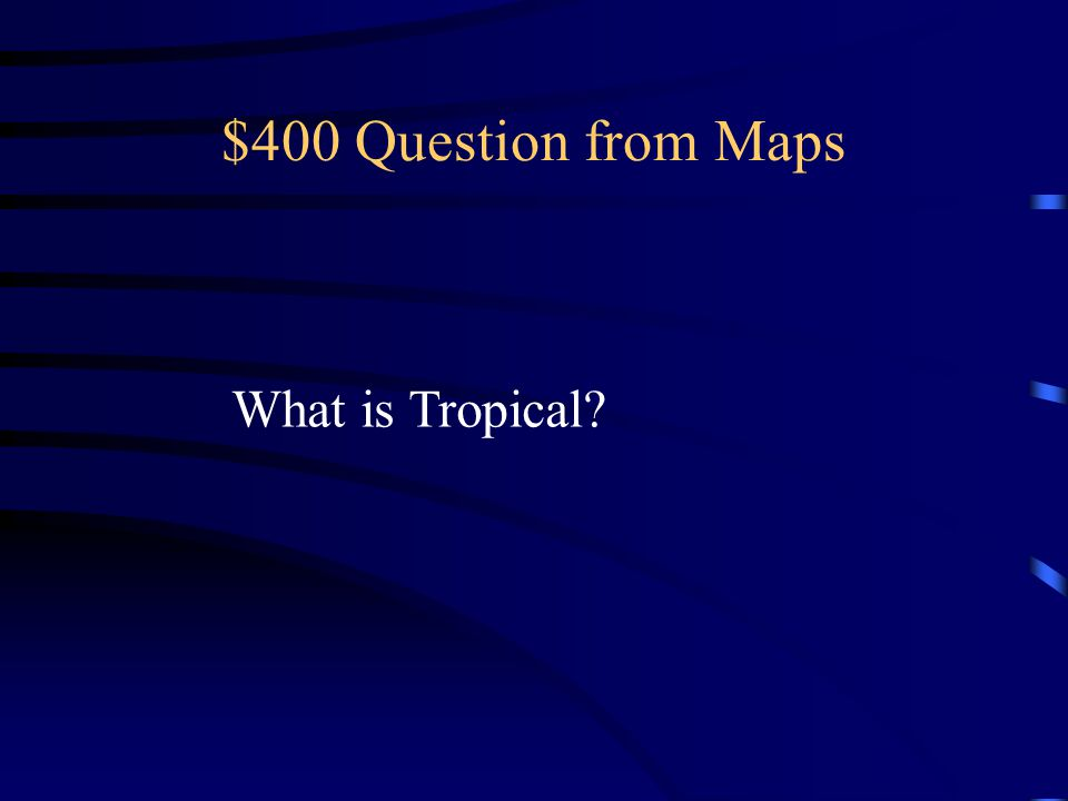 $400 Question from Maps What is Tropical
