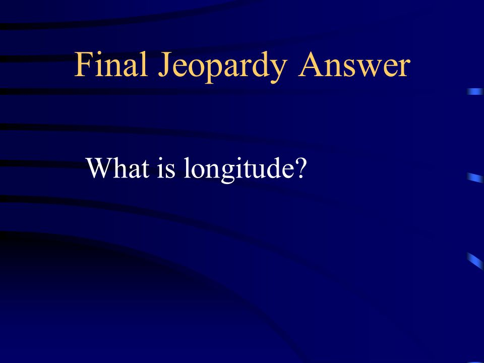 Final Jeopardy Answer What is longitude