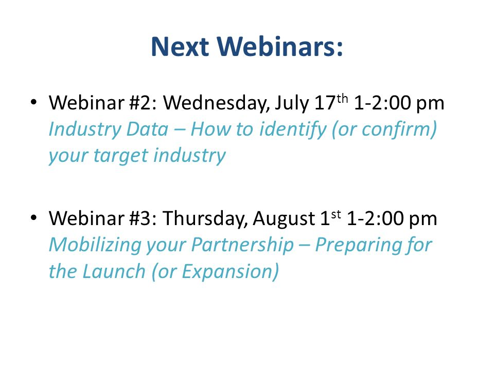 Next Webinars:Webinar #2: Wednesday, July 17th 1-2:00 pm Industry Data – How to identify (or confirm) your target industry.