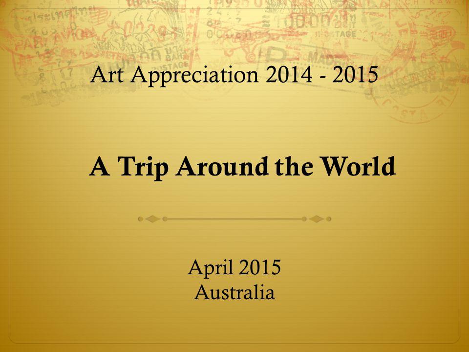 A Trip Around the World Art Appreciation 2014 - 2015 April 2015